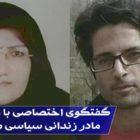 گفتگوی اختصاصی سایت جوانهها با فاطمه وکیلی مادر زندانی سیاسی مجید اسدی پس از گذشت ۱۵ روز از انتقال