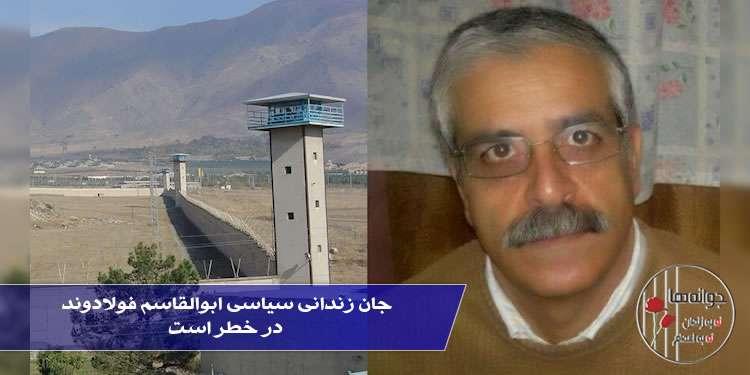 جان زندانی سیاسی ابوالقاسم فولادوند در خطر است